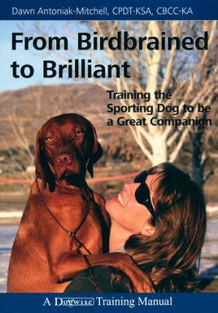 From Birdbrained To Brilliant - Training The Sporting Dog To Be A Great Companion  by  Dawn Antoniak-Mitchell