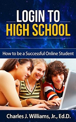 Login to High School: How to be a Successful Online Student  by  Charles J. Williams Jr.