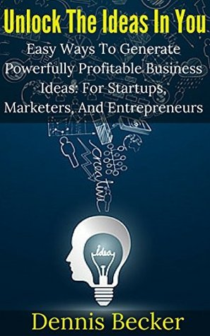 Unlock The Ideas In You: Easy Ways To Generate Powerfully Profitable Business Ideas: For Startups, Marketers, And Entrepreneurs (Unlock Your Success Book 2)  by  Dennis Becker