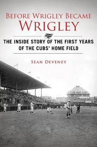 Before Wrigley Became Wrigley: The Inside Story of the First Years of the Cubs Home Field Sean Deveney