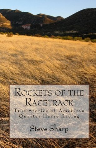 Rockets Of The Racetrack: True Stories Of American Quarter Horse Racing  by  Steve Sharp