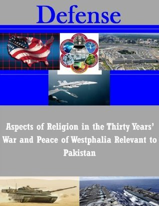 Aspects of Religion in the Thirty Years War and Peace of Westphalia Relevant to Pakistan  by  National War College