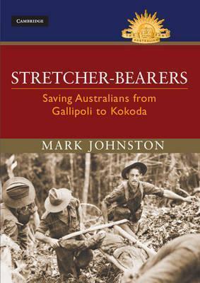 Stretcher-Bearers: Saving Australians from Gallipoli to Kokoda Mark Johnston