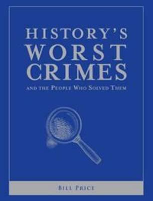Historys Worst Crimes and the People Who Solved Them  by  Bill Price