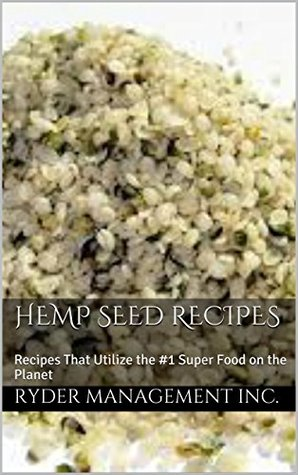 Hemp Seed Recipes: Recipes That Utilize the #1 Super Food on the Planet  by  Ryder Management Inc.