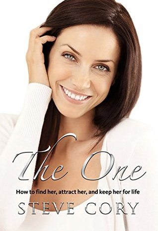 The One: How to find her, attract her, and keep her for life Steve Cory