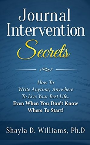 Journal Intervention Secrets: How To Write Anytime, Anywhere To Live Your Best Life...Even When You Dont Know Where To Start  by  Shayla D. Williams