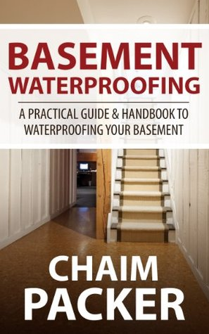 Basement Waterproofing: A Practical Guide & Handbook to Waterproofing Your Basement Chaim Packer