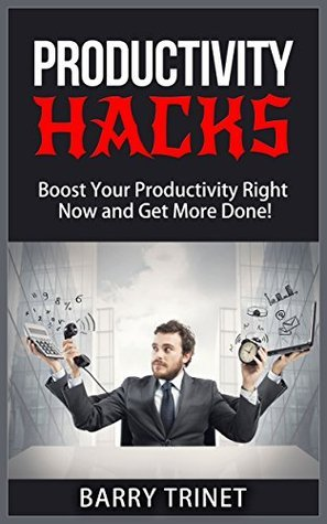Productivity Hacks - Boost Your Productivity Right Now and Get More Done! (Improve Your Life Now Series Book 3) Barry Trinet