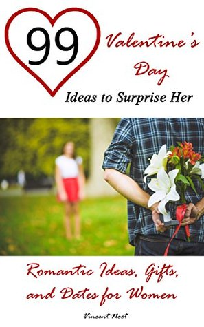 99 Valentines Day Ideas to Surprise Her: Romantic Ideas, Gifts, and Dates for Women Vincent Noot