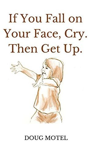 If You Fall on Your Face, Cry. Then Get Up.  by  Doug Motel