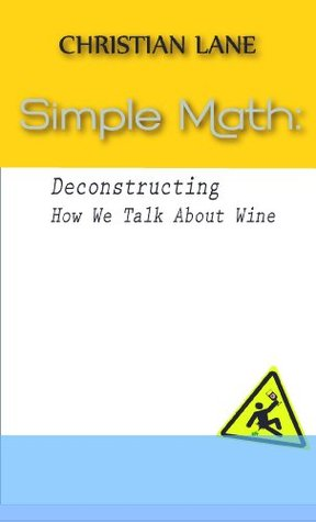 Simple Math: Deconstructing How We Talk About Wine  by  Christian Lane