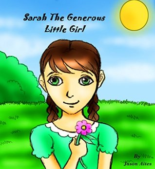 Sarah The Generous Little Girl: Growing Up & Facts  by  Jason Aites