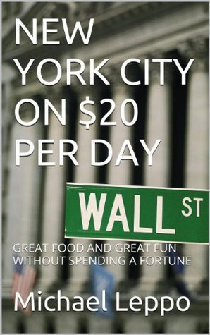 NEW YORK CITY ON $20 PER DAY: GREAT FOOD AND GREAT FUN WITHOUT SPENDING A FORTUNE Michael Leppo