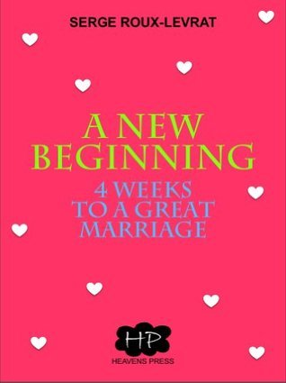 A NEW BEGINNING: 4 WEEKS TO A GREAT MARRIAGE Serge Roux-Levrat