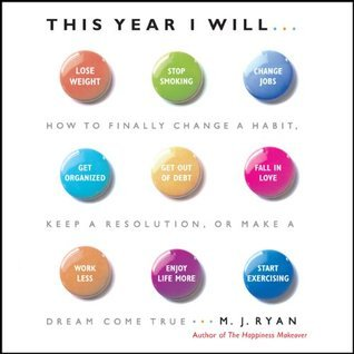 This Year I Will: How to Finally Change a Habit, Keep a Resolution, or Make a Dream Come True  by  M.J. Ryan