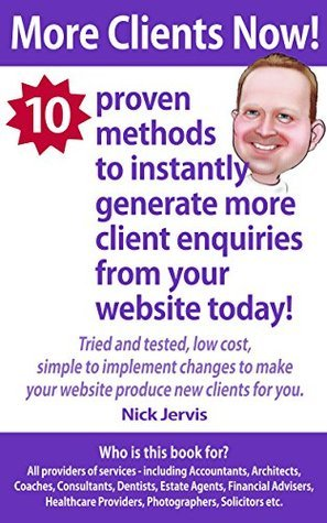 More Clients Now!: 10 Proven Methods To Instantly Generate More Client Enquiries From Your Website Today.  by  Nick Jervis