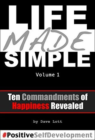 Life Made Simple: Ten Commandments of Happiness Revealed: Positive Self Development Dave Lott