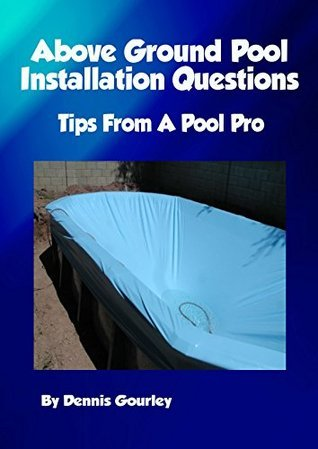 Above Ground Swimming Pool Installation Questions: Tips From a Pool Pro Dennis Gourley