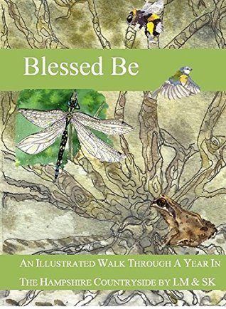 Blessed Be - An Illustrated Walk Through A Year In The English Countryside: A study of the weather, plants and animals of Hampshire  by  Lady May