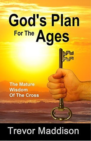 Gods Plan For The Ages: The Mature Wisdom Of The Cross  by  Trevor Maddison