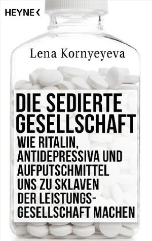 Die sedierte Gesellschaft: Wie Ritalin, Antidepressiva und Aufputschmittel uns zu Sklaven der Leistungsgesellschaft machen Lena Kornyeyeva