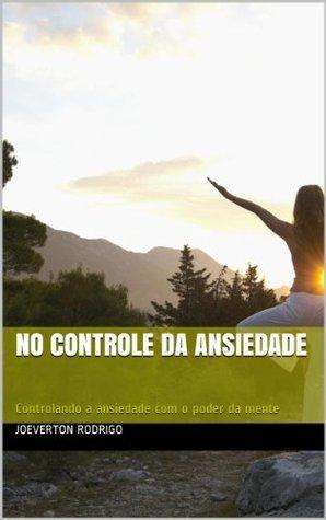 Ansiedade - o guia: No controle da Ansiedade (Edição Especial Livro 1) Joeverton Rodrigo