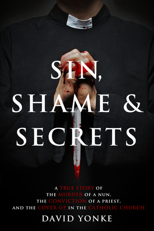 Sin, Shame & Secrets: A True Story of the Murder of a Nun, the Conviction of a Priest, and the Cover-up in the Catholic Church  by  David Yonke