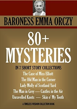 80+ MYSTERIES IN 7 SHORT STORY COLLECTIONS. The Case of Miss Elliott, The Old Man in the Corner, Lady Molly of Scotland Yard, The Man in Grey, Castles ... (Timeless Wisdom Collection Book 1656)  by  Emmuska Orczy