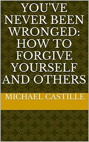 Youve Never Been Wronged: How to Forgive Yourself and Others  by  Michael Castille