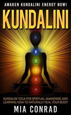 Kundalini: Awaken Kundalini Energy NOW! - Kundalini Yoga For Spiritual Awakening And Learning How To Naturally Heal Your Body! Mia Conrad