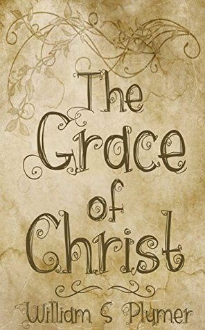 The Grace of Christ: Sinners Saved Unmerited Kindness by William Swan Plumer