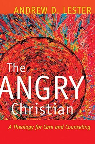 The Angry Christian: A Theology for Care and Counseling  by  Andrew D. Lester