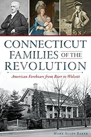 Connecticut Families of the Revolution: American Forebears from Burr to Wolcott  by  Mark Allen Baker