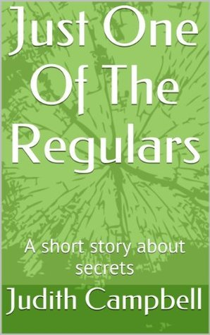 Just One Of The Regulars: A short story about secrets Judith Campbell