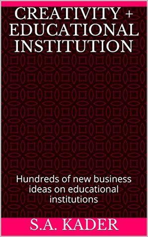 Creativity + Educational Institution: Hundreds of new business ideas on educational institutions  by  S.A. Kader