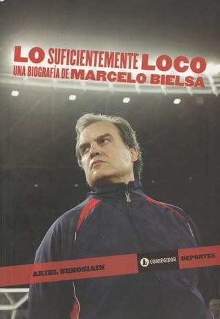 Lo Suficientemente Loco: Una Biografía de Marcelo Bielsa  by  Ariel Senosian