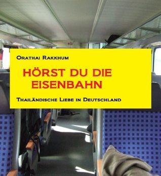 Hörst du die Eisenbahn - Thailändische Liebe in Deutschland  by  Orathai Rakkhun