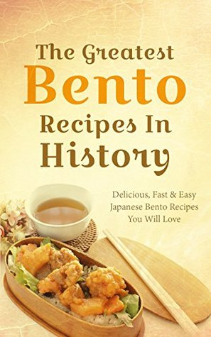 The Greatest Bento Recipes In History: Delicious, Fast & Easy Japanese Bento Recipes You Will Love Sonia Maxwell