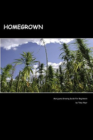 Homegrown: Marijuana Growing Guide For Beginners  by  Toby Nayr