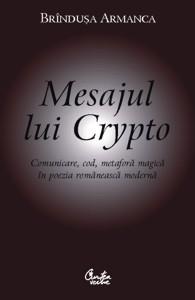 Mesajul lui Crypto: comunicare, cod, metaforă magică în poezia românească modernă Brînduşa Armanca
