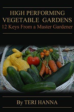 High Performing Vegetable Gardens: 12 Keys From a Master Gardener  by  Teri Hanna
