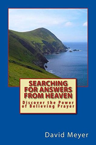 Searching for Answers from Heaven: Discover the Power of Believing Prayer!  by  David   Meyer