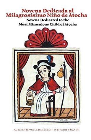 Novena Dedicated to the Most Miraculous Child of Atocha: Novena Dedicada al Milagrosismo Nino de Atocha  by  Charles M. Carrillo
