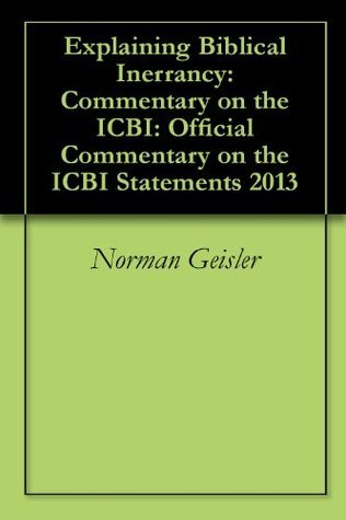 Explaining Biblical Inerrancy: Commentary on the ICBI: Official Commentary on the ICBI Statements 2013  by  Norman Geisler
