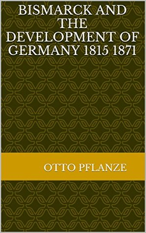 Bismarck and the Development of Germany 1815 1871 Otto Pflanze