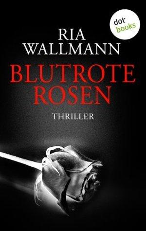 Blutrote Rosen: Thriller  by  Ria Wallmann