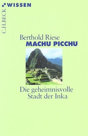 Machu Picchu: Die geheimnisvolle Stadt der Inka Berthold Riese