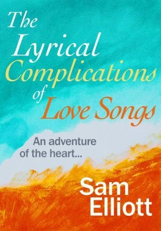 The Lyrical Complications of Love Songs: (a tale of romance, relationships and family sagas)  by  Sam Elliott