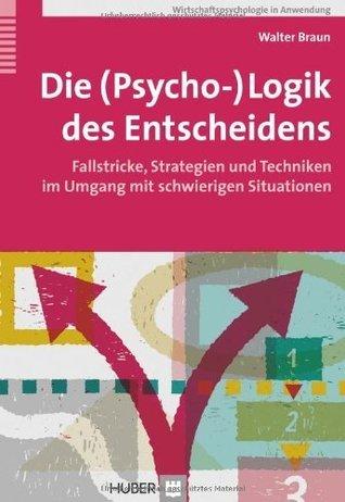 Die (Psycho-)Logik des Entscheidens. Fallstricke, Strategien und Techniken im Umgang mit schwierigen Situationen  by  Walter Braun